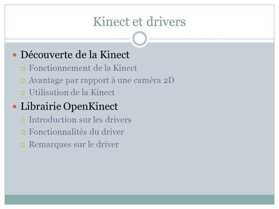 Kinect et drivers Découverte de la Kinect Fonctionnement de la Kinect Avantage par rapport à une caméra 2D Utilisation de la Kinect Librairie OpenKinect Introduction sur les drivers Fonctionnalités du driver Remarques sur le driver