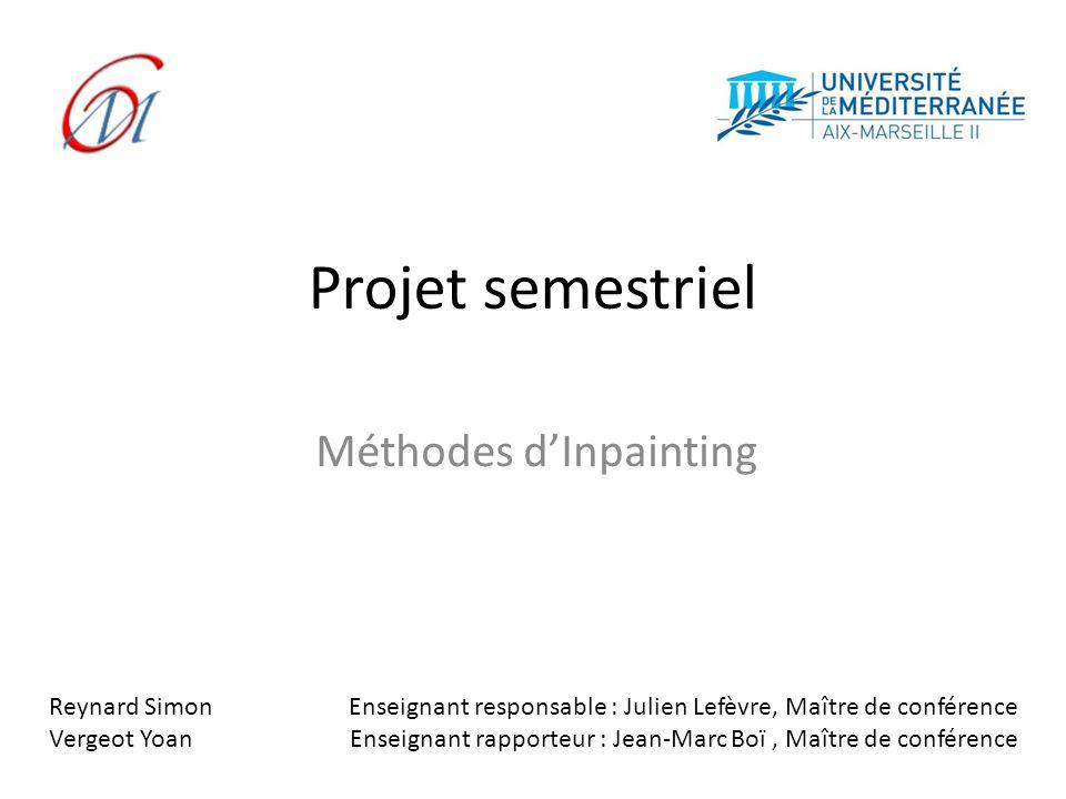 Projet semestriel Méthodes dInpainting Reynard Simon Vergeot Yoan Enseignant responsable : Julien Lefèvre, Maître de conférence Enseignant rapporteur