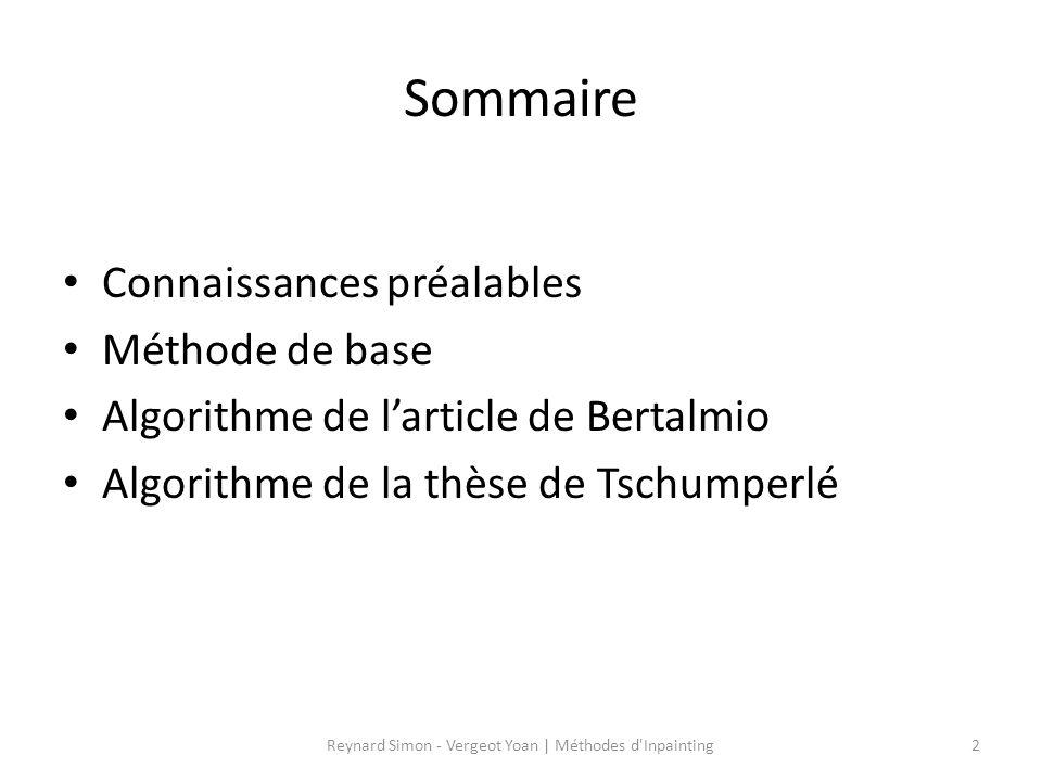 Sommaire Connaissances préalables Méthode de base Algorithme de larticle de Bertalmio Algorithme de la thèse de Tschumperlé 2Reynard Simon - Vergeot Y