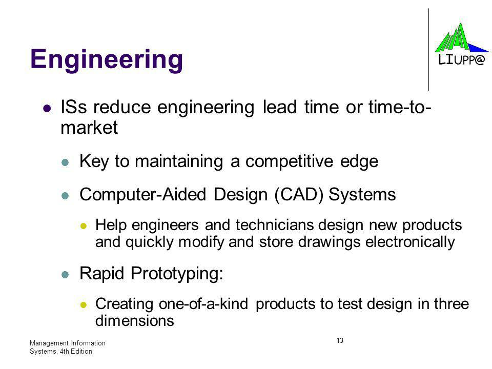 Management Information Systems, 4th Edition 13 Engineering ISs reduce engineering lead time or time-to- market Key to maintaining a competitive edge Computer-Aided Design (CAD) Systems Help engineers and technicians design new products and quickly modify and store drawings electronically Rapid Prototyping: Creating one-of-a-kind products to test design in three dimensions