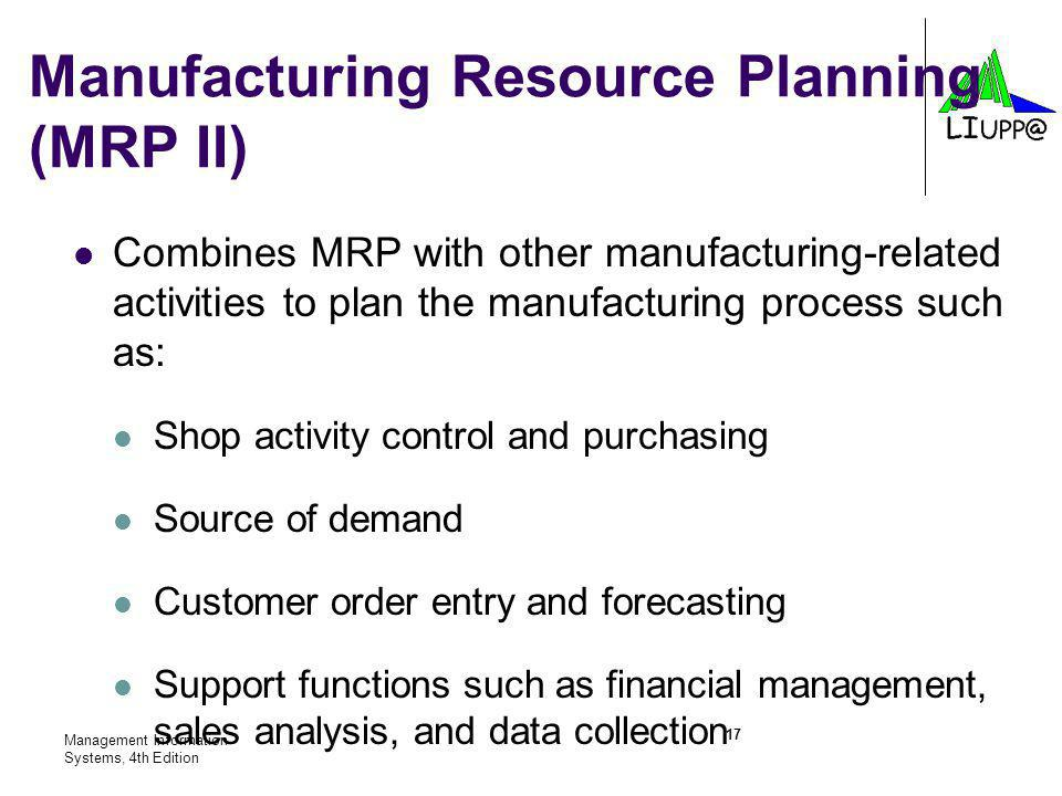 Management Information Systems, 4th Edition 17 Combines MRP with other manufacturing-related activities to plan the manufacturing process such as: Shop activity control and purchasing Source of demand Customer order entry and forecasting Support functions such as financial management, sales analysis, and data collection Manufacturing Resource Planning (MRP II)