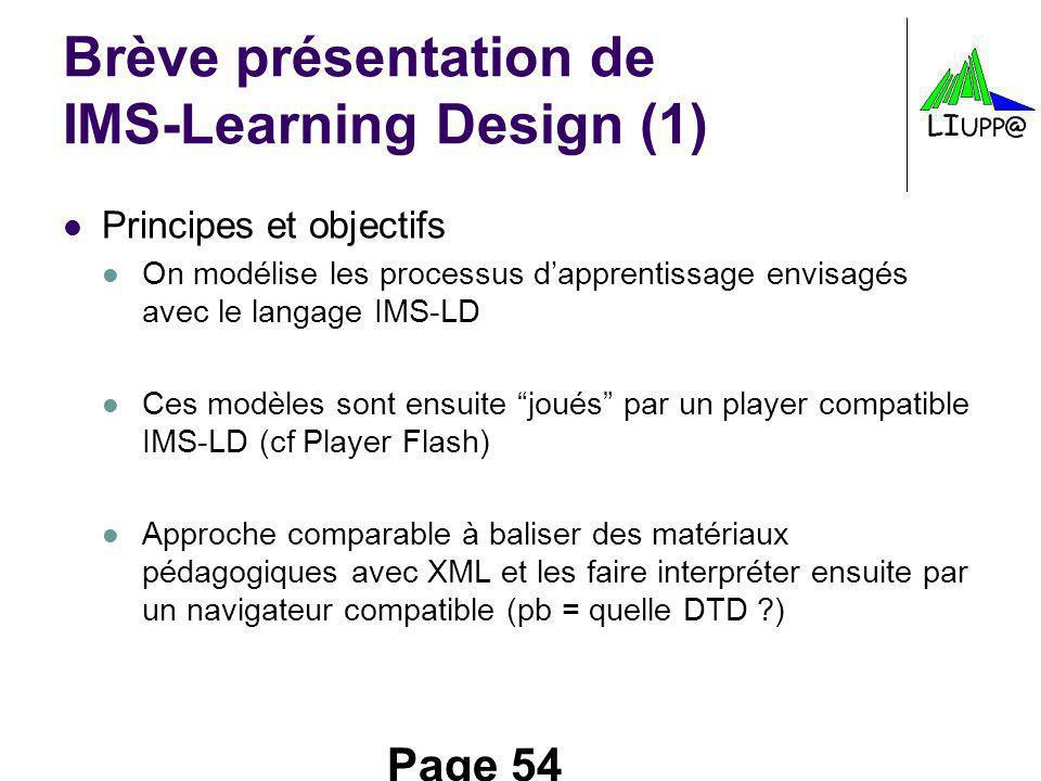 Page 54 Brève présentation de IMS-Learning Design (1) Principes et objectifs On modélise les processus dapprentissage envisagés avec le langage IMS-LD Ces modèles sont ensuite joués par un player compatible IMS-LD (cf Player Flash) Approche comparable à baliser des matériaux pédagogiques avec XML et les faire interpréter ensuite par un navigateur compatible (pb = quelle DTD ?)