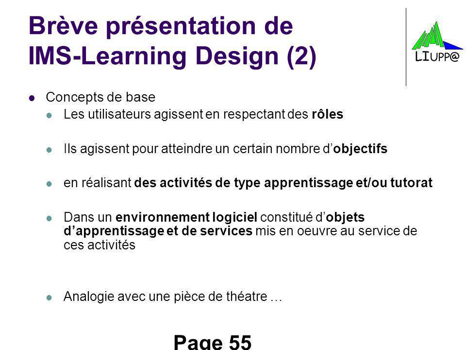 Page 55 Brève présentation de IMS-Learning Design (2) Concepts de base Les utilisateurs agissent en respectant des rôles Ils agissent pour atteindre u