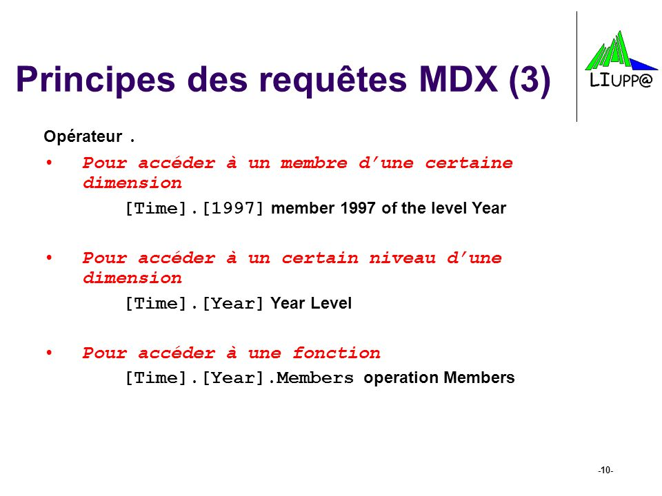 -10- Principes des requêtes MDX (3) Opérateur. Pour accéder à un membre dune certaine dimension [Time].[1997] member 1997 of the level Year Pour accéd