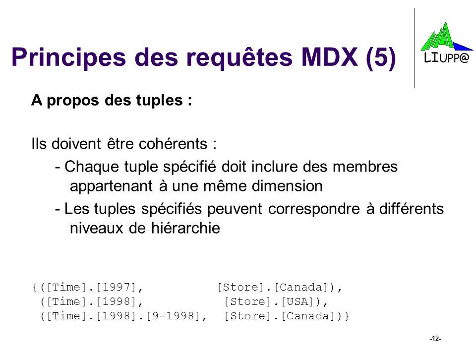 -12- Principes des requêtes MDX (5) A propos des tuples : Ils doivent être cohérents : -Chaque tuple spécifié doit inclure des membres appartenant à u