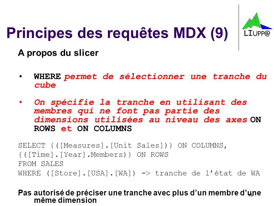 -16- Principes des requêtes MDX (9) A propos du slicer WHERE permet de sélectionner une tranche du cube On spécifie la tranche en utilisant des membre
