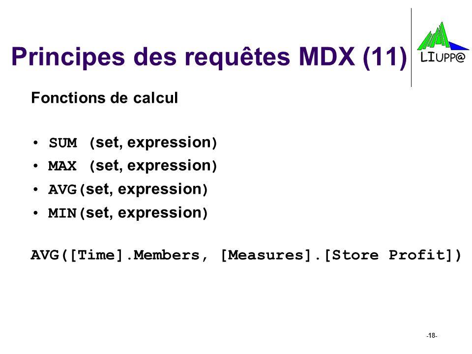 -18- Principes des requêtes MDX (11) Fonctions de calcul SUM ( set, expression ) MAX ( set, expression ) AVG( set, expression ) MIN( set, expression )