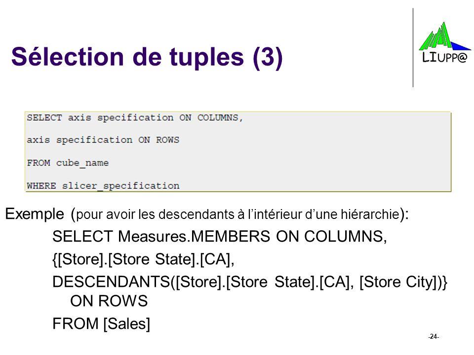 -24- Sélection de tuples (3) Exemple ( pour avoir les descendants à lintérieur dune hiérarchie ): SELECT Measures.MEMBERS ON COLUMNS, {[Store].[Store