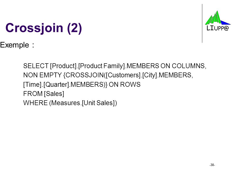 -30- Crossjoin (2) Exemple : SELECT [Product].[Product Family].MEMBERS ON COLUMNS, NON EMPTY {CROSSJOIN([Customers].[City].MEMBERS, [Time].[Quarter].M