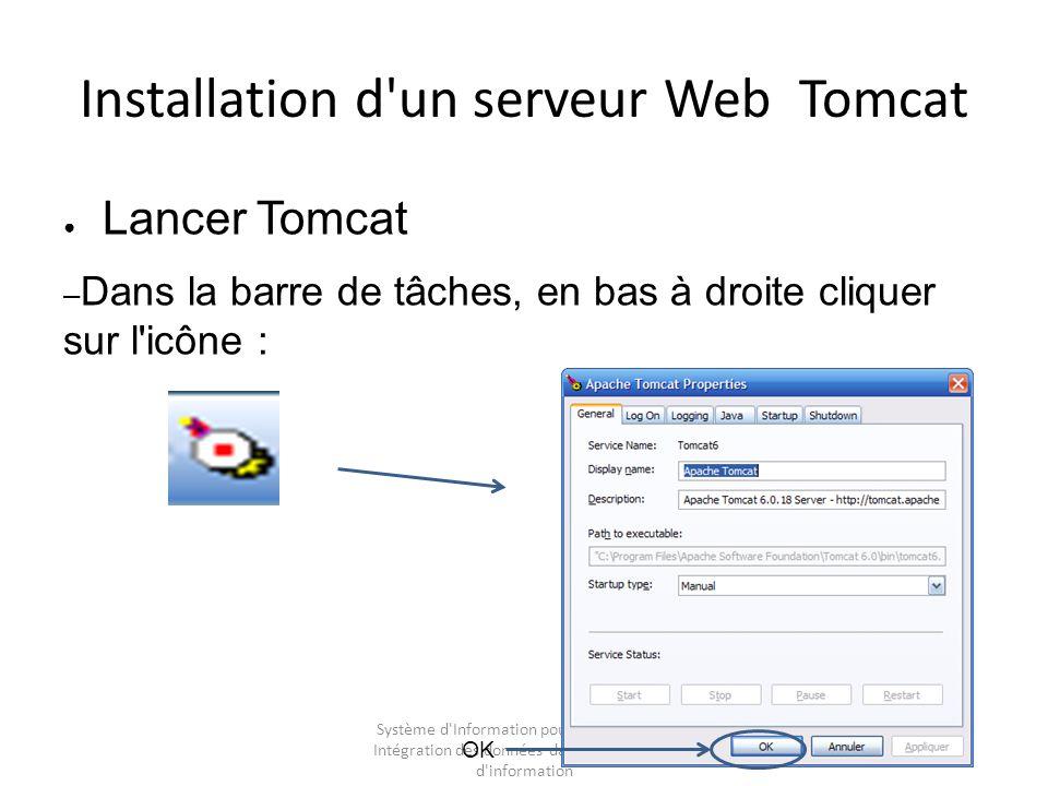 Système d Information pour l entreprise – Intégration des données dans les Systèmes d information Installation d un serveur Web Tomcat Lancer Tomcat – Dans la barre de tâches, en bas à droite cliquer sur l icône : OK
