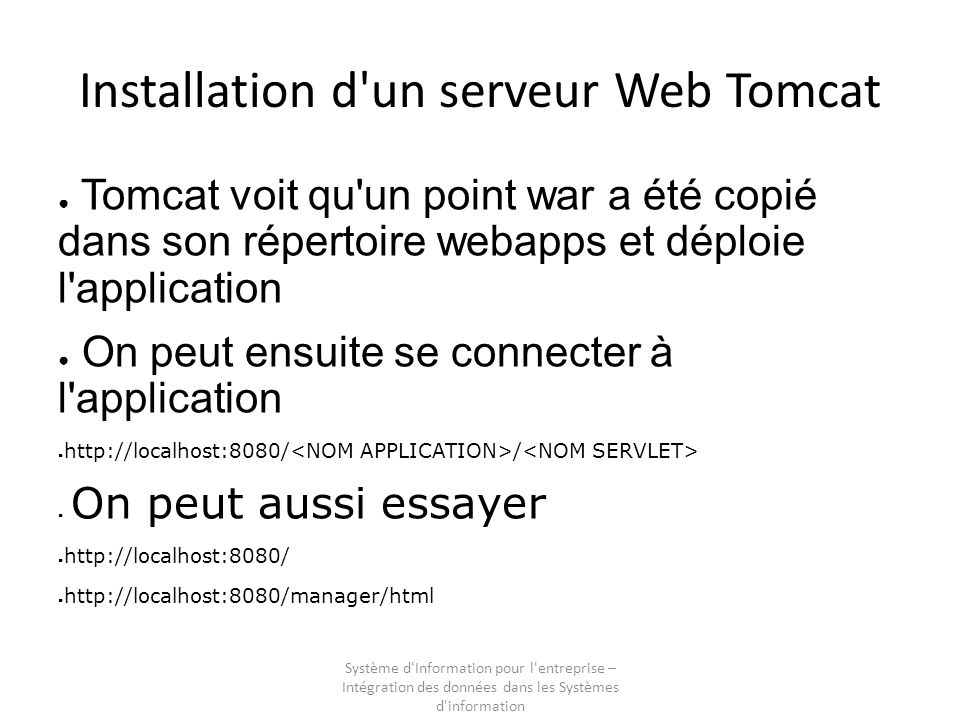 Système d Information pour l entreprise – Intégration des données dans les Systèmes d information Installation d un serveur Web Tomcat Tomcat voit qu un point war a été copié dans son répertoire webapps et déploie l application On peut ensuite se connecter à l application http://localhost:8080/ / On peut aussi essayer http://localhost:8080/ http://localhost:8080/manager/html