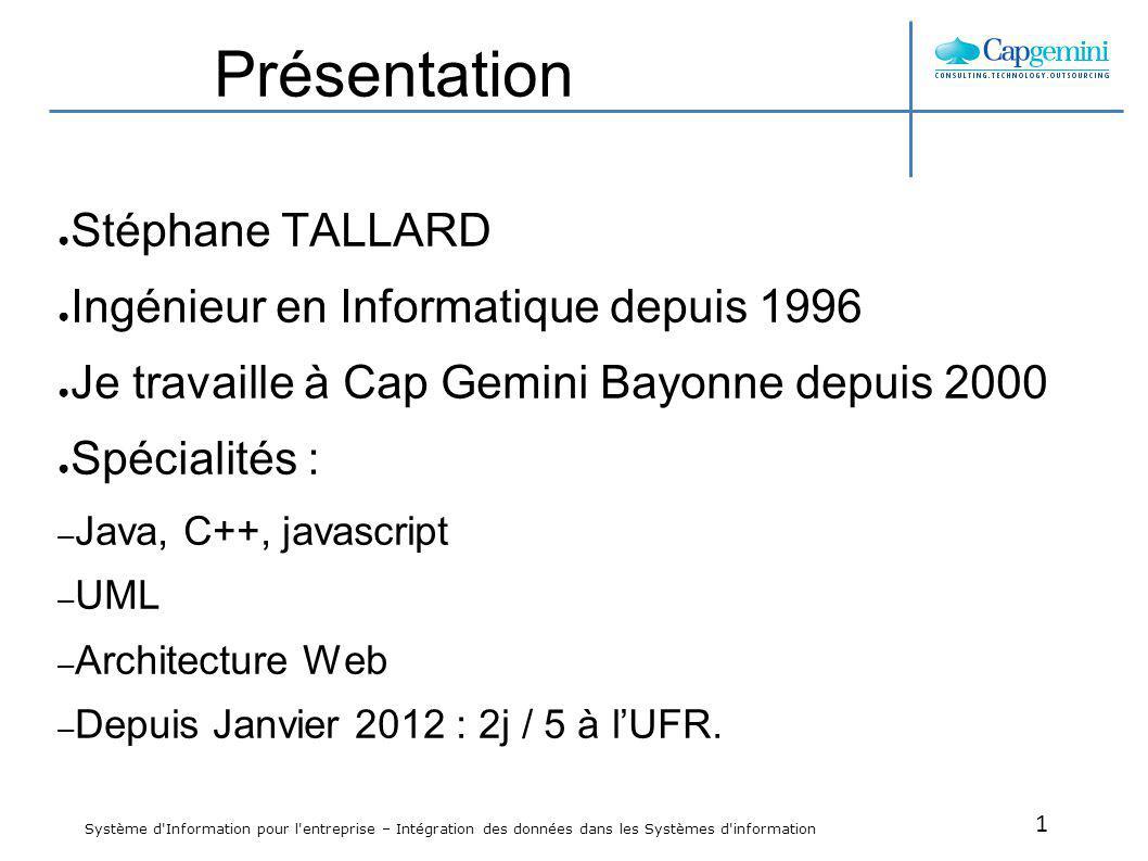 1 Système d'Information pour l'entreprise – Intégration des données dans les Systèmes d'information Présentation Stéphane TALLARD Ingénieur en Informa