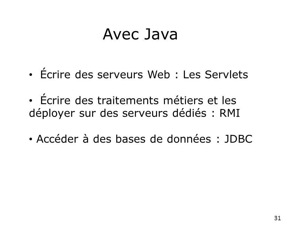 31 Écrire des serveurs Web : Les Servlets Écrire des traitements métiers et les déployer sur des serveurs dédiés : RMI Accéder à des bases de données