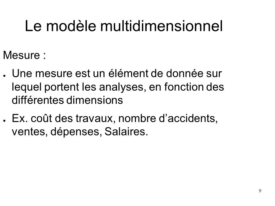 10 Le modèle multidimensionnel Le Fait : Un fait représente la valeur dune mesure, mesurée ou calculée, selon un membre de chacune des dimensions (ex.