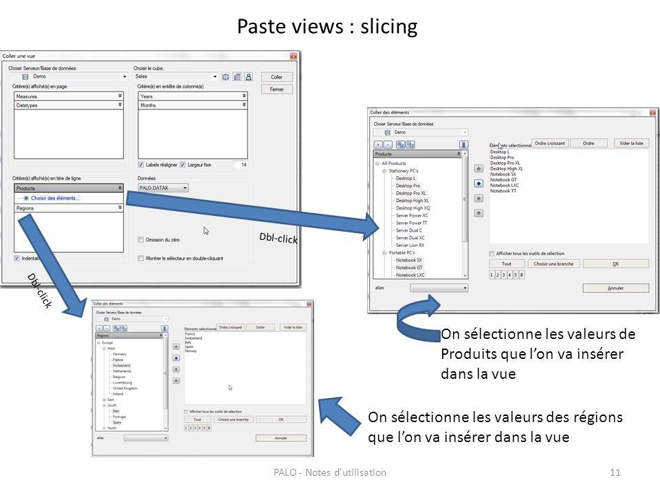 Paste views : slicing PALO - Notes d'utilisation11 On sélectionne les valeurs de Produits que lon va insérer dans la vue Dbl-click On sélectionne les