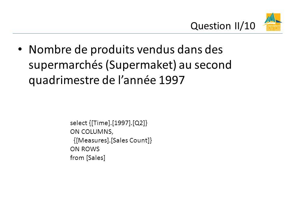 Nombre de produits vendus dans des supermarchés (Supermaket) au second quadrimestre de lannée 1997 Question II/10 select {[Time].[1997].[Q2]} ON COLUMNS, {[Measures].[Sales Count]} ON ROWS from [Sales]