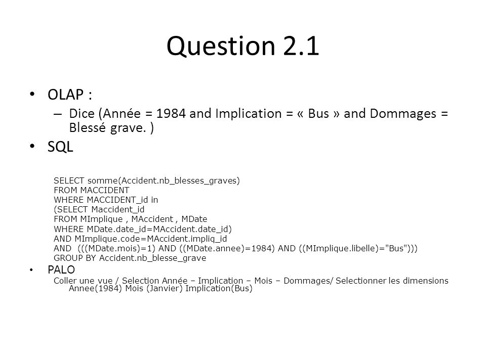 Question 2.1 OLAP : – Dice (Année = 1984 and Implication = « Bus » and Dommages = Blessé grave. ) SQL SELECT somme(Accident.nb_blesses_graves) FROM MA