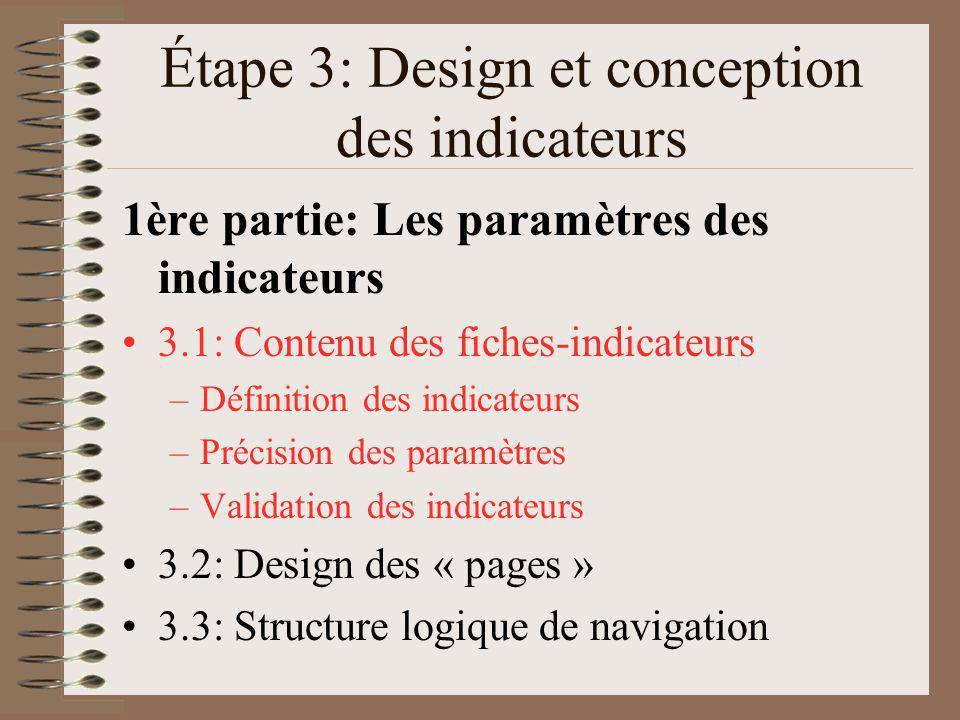 Étape 3: Design et conception des indicateurs 1ère partie: Les paramètres des indicateurs 3.1: Contenu des fiches-indicateurs –Définition des indicateurs –Précision des paramètres –Validation des indicateurs 3.2: Design des « pages » 3.3: Structure logique de navigation