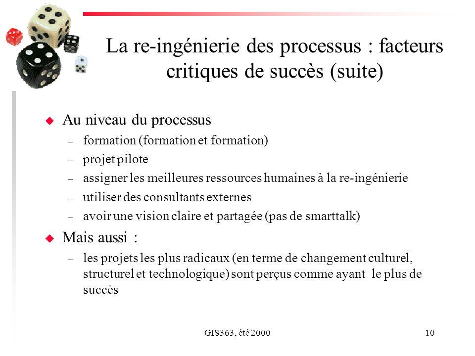 GIS363, été 200010 La re-ingénierie des processus : facteurs critiques de succès (suite) u Au niveau du processus – formation (formation et formation) – projet pilote – assigner les meilleures ressources humaines à la re-ingénierie – utiliser des consultants externes – avoir une vision claire et partagée (pas de smarttalk) u Mais aussi : – les projets les plus radicaux (en terme de changement culturel, structurel et technologique) sont perçus comme ayant le plus de succès