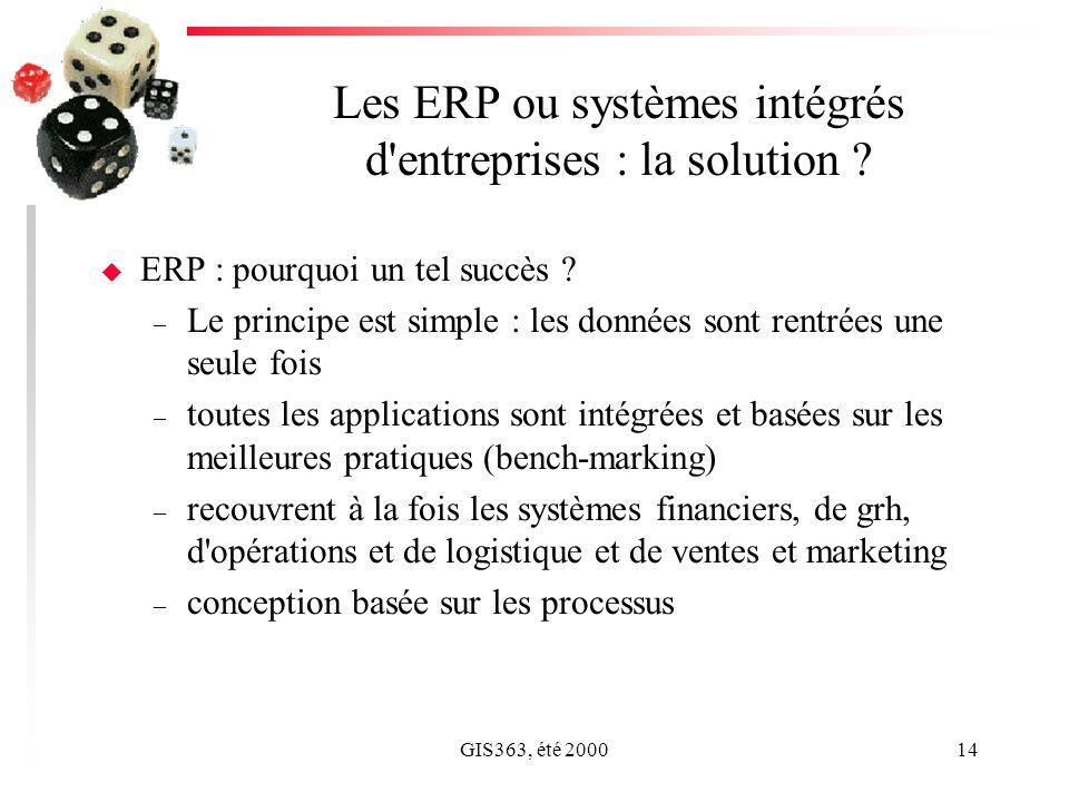 GIS363, été 200014 Les ERP ou systèmes intégrés d'entreprises : la solution ? u ERP : pourquoi un tel succès ? – Le principe est simple : les données