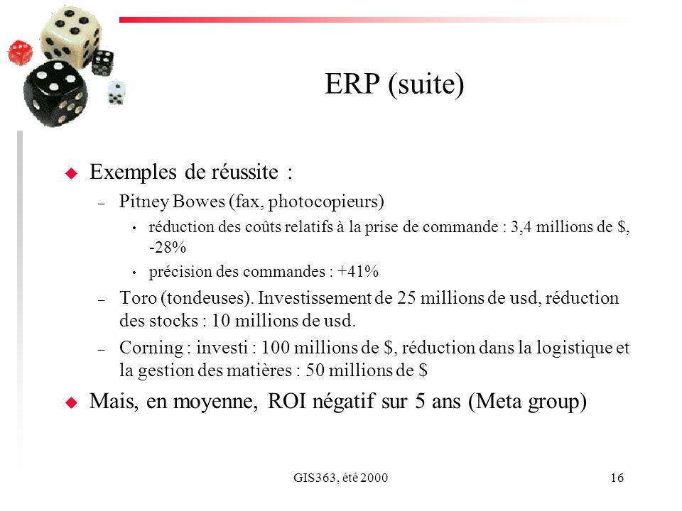 GIS363, été 200016 ERP (suite) u Exemples de réussite : – Pitney Bowes (fax, photocopieurs) réduction des coûts relatifs à la prise de commande : 3,4 millions de $, -28% précision des commandes : +41% – Toro (tondeuses).