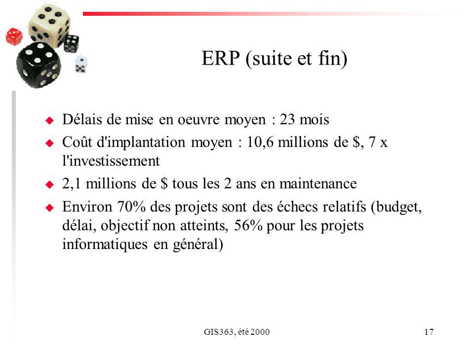 GIS363, été 200017 ERP (suite et fin) u Délais de mise en oeuvre moyen : 23 mois u Coût d'implantation moyen : 10,6 millions de $, 7 x l'investissemen