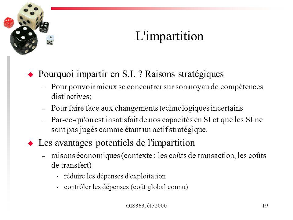 GIS363, été 200019 L'impartition u Pourquoi impartir en S.I. ? Raisons stratégiques – Pour pouvoir mieux se concentrer sur son noyau de compétences di