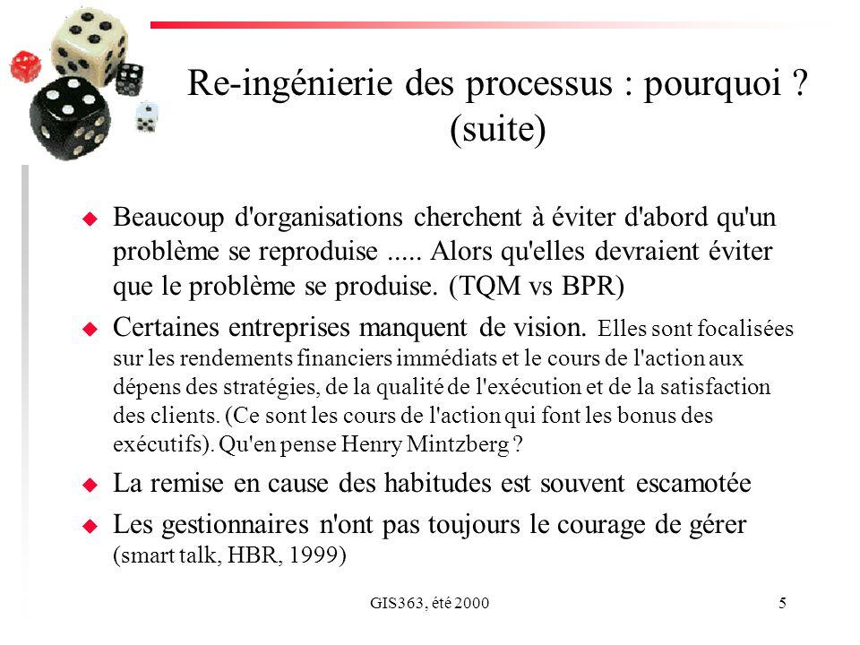 GIS363, été 20005 Re-ingénierie des processus : pourquoi ? (suite) u Beaucoup d'organisations cherchent à éviter d'abord qu'un problème se reproduise.