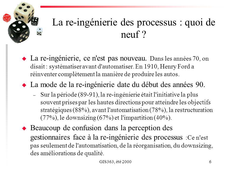 GIS363, été 20006 La re-ingénierie des processus : quoi de neuf ? u La re-ingénierie, ce n'est pas nouveau. Dans les années 70, on disait : systématis