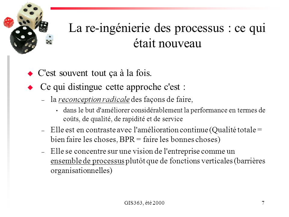 GIS363, été 20007 La re-ingénierie des processus : ce qui était nouveau u C'est souvent tout ça à la fois. u Ce qui distingue cette approche c'est : –