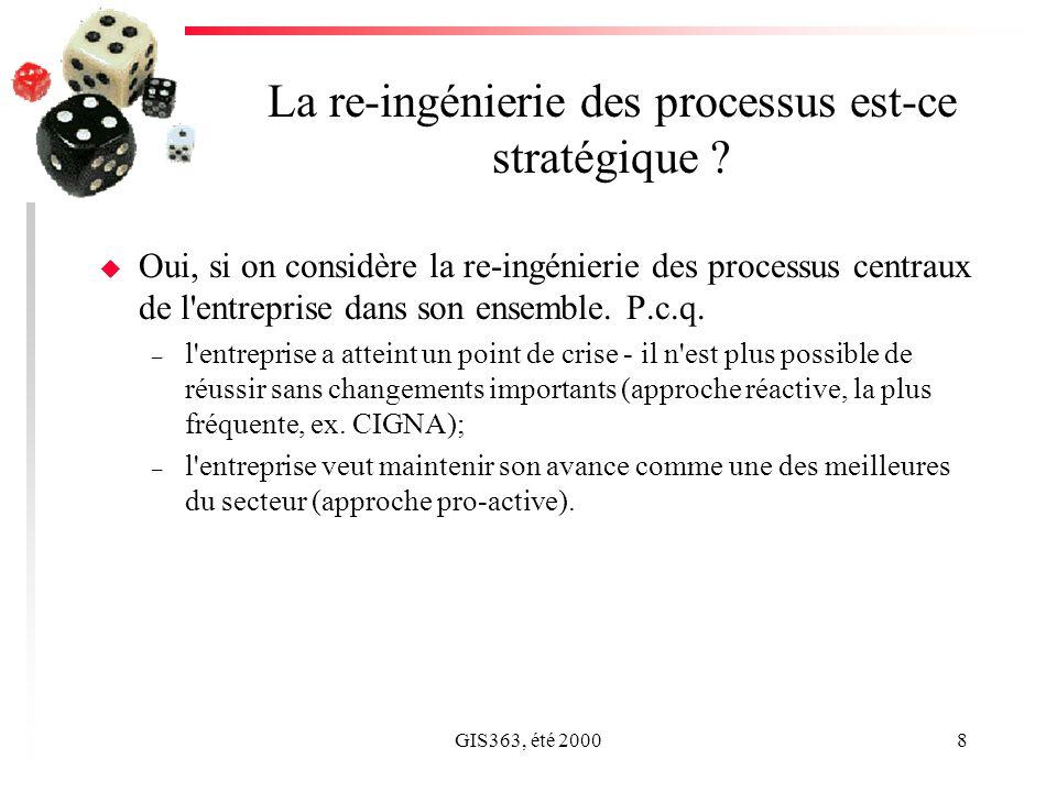 GIS363, été 20008 La re-ingénierie des processus est-ce stratégique ? u Oui, si on considère la re-ingénierie des processus centraux de l'entreprise d