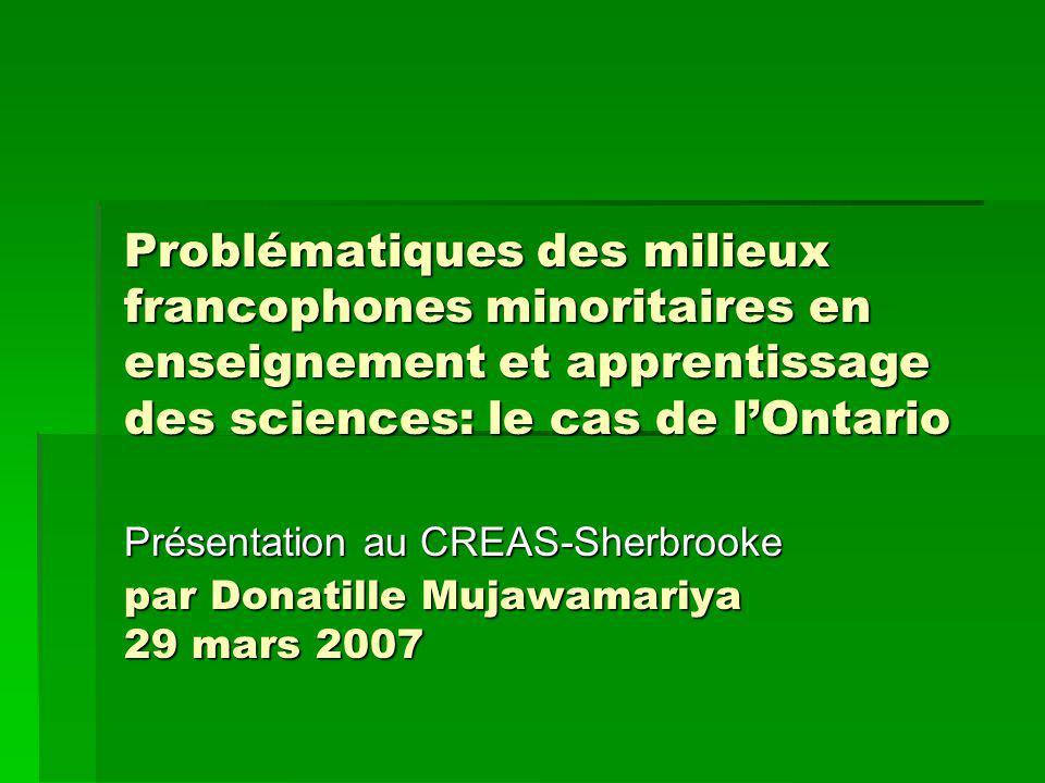 Problématiques des milieux francophones minoritaires en enseignement et apprentissage des sciences: le cas de lOntario par Donatille Mujawamariya 29 mars 2007 Présentation au CREAS-Sherbrooke
