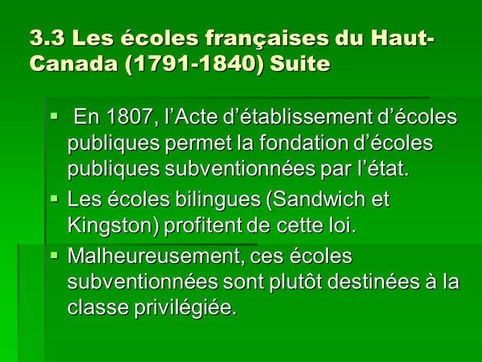 3.3 Les écoles françaises du Haut- Canada (1791-1840) Suite En 1807, lActe détablissement décoles publiques permet la fondation décoles publiques subventionnées par létat.