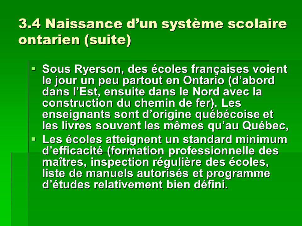 3.4 Naissance dun système scolaire ontarien (suite) Sous Ryerson, des écoles françaises voient le jour un peu partout en Ontario (dabord dans lEst, ensuite dans le Nord avec la construction du chemin de fer).
