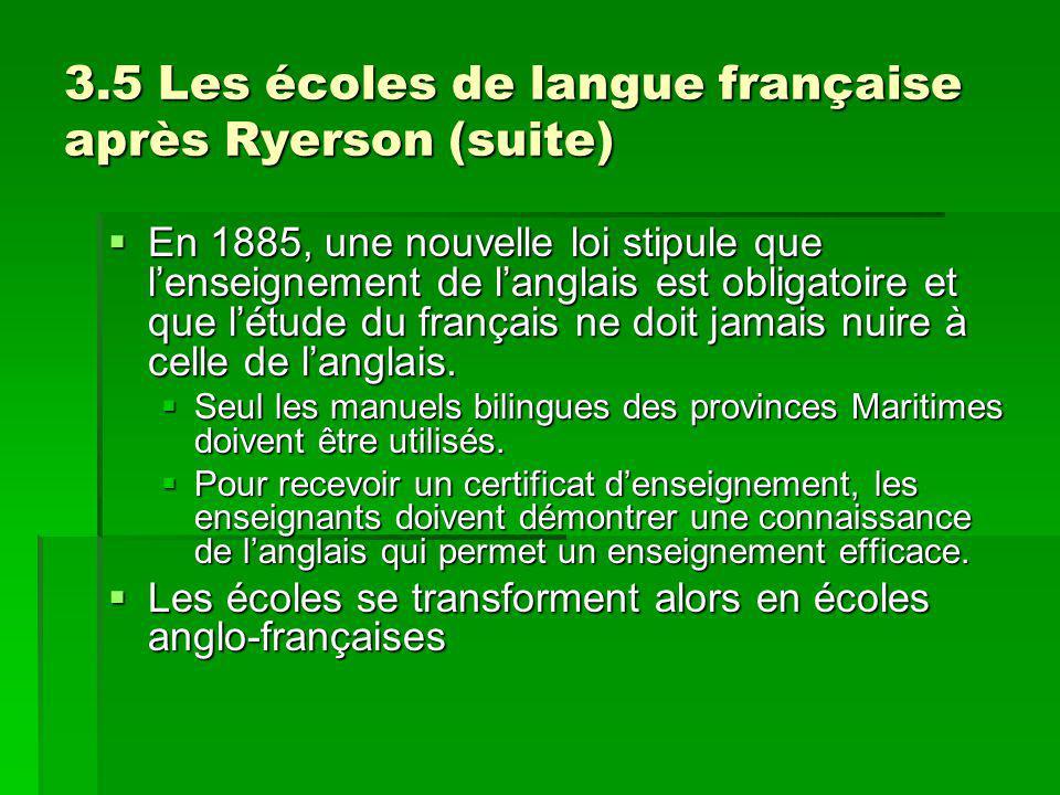 3.5 Les écoles de langue française après Ryerson (suite) En 1885, une nouvelle loi stipule que lenseignement de langlais est obligatoire et que létude du français ne doit jamais nuire à celle de langlais.