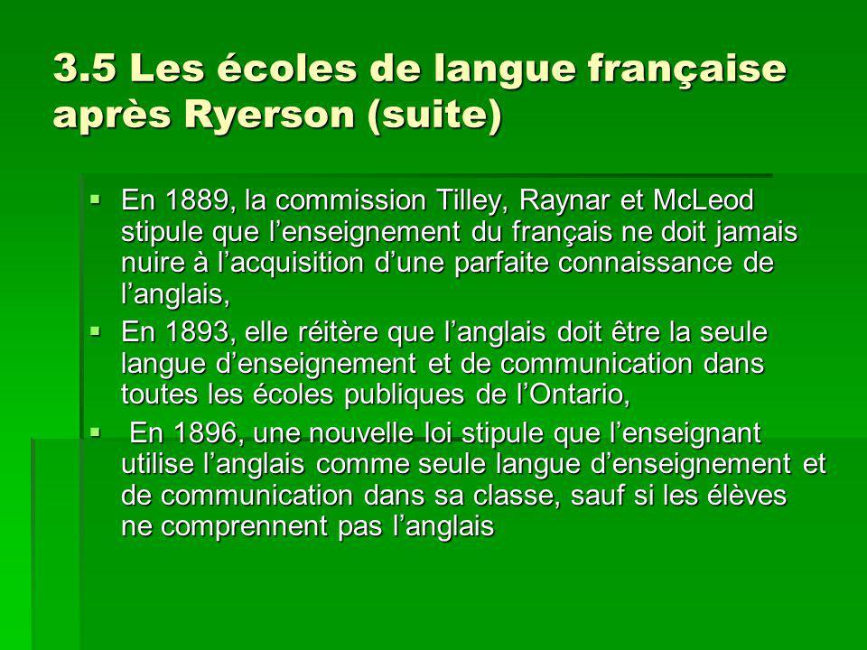3.5 Les écoles de langue française après Ryerson (suite) En 1889, la commission Tilley, Raynar et McLeod stipule que lenseignement du français ne doit jamais nuire à lacquisition dune parfaite connaissance de langlais, En 1889, la commission Tilley, Raynar et McLeod stipule que lenseignement du français ne doit jamais nuire à lacquisition dune parfaite connaissance de langlais, En 1893, elle réitère que langlais doit être la seule langue denseignement et de communication dans toutes les écoles publiques de lOntario, En 1893, elle réitère que langlais doit être la seule langue denseignement et de communication dans toutes les écoles publiques de lOntario, En 1896, une nouvelle loi stipule que lenseignant utilise langlais comme seule langue denseignement et de communication dans sa classe, sauf si les élèves ne comprennent pas langlais En 1896, une nouvelle loi stipule que lenseignant utilise langlais comme seule langue denseignement et de communication dans sa classe, sauf si les élèves ne comprennent pas langlais