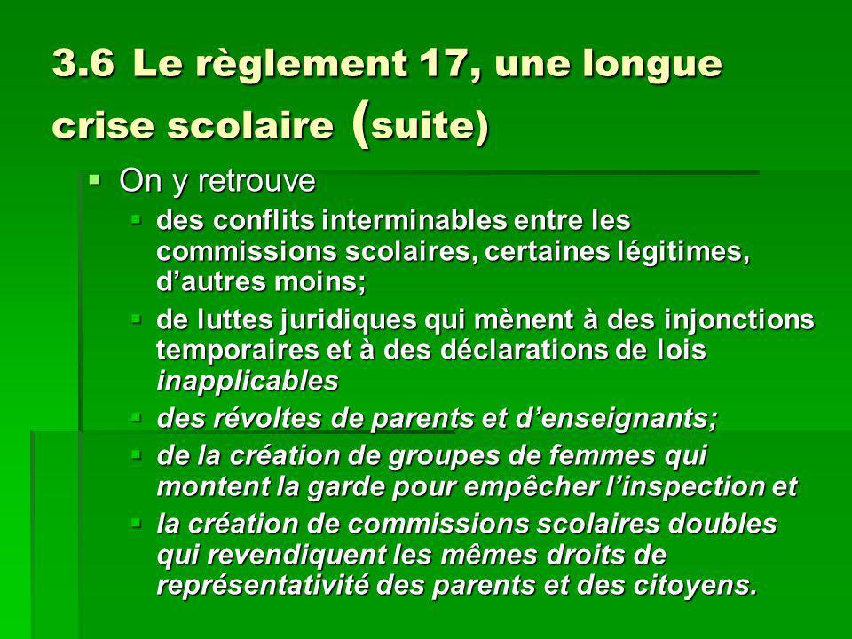 3.6 Le règlement 17, une longue crise scolaire ( suite) On y retrouve On y retrouve des conflits interminables entre les commissions scolaires, certai
