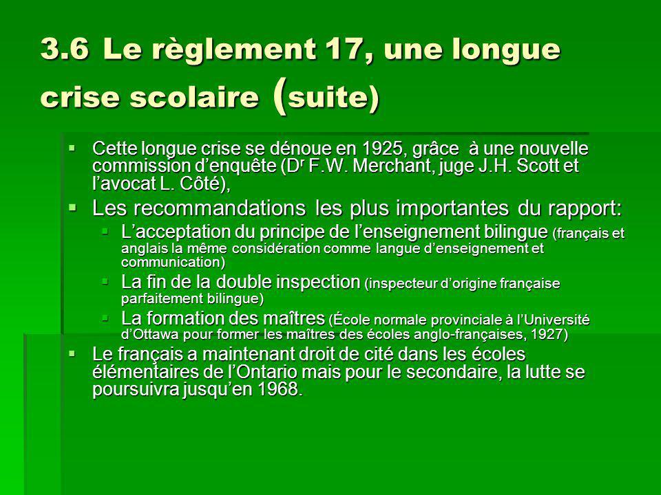 3.6 Le règlement 17, une longue crise scolaire ( suite) Cette longue crise se dénoue en 1925, grâce à une nouvelle commission denquête (D r F.W.