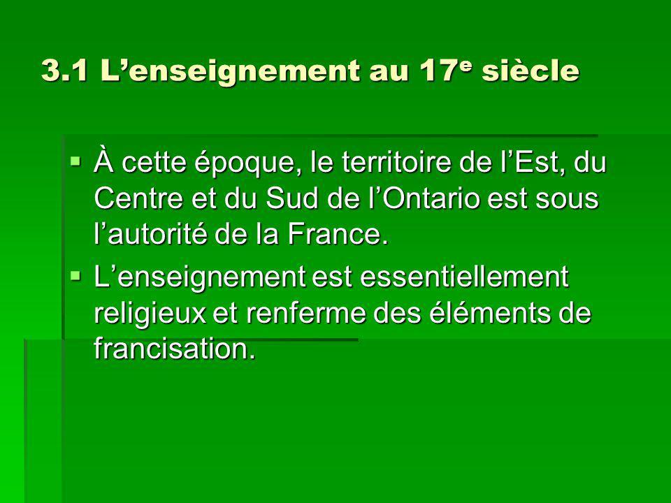 3.1 Lenseignement au 17 e siècle À cette époque, le territoire de lEst, du Centre et du Sud de lOntario est sous lautorité de la France.