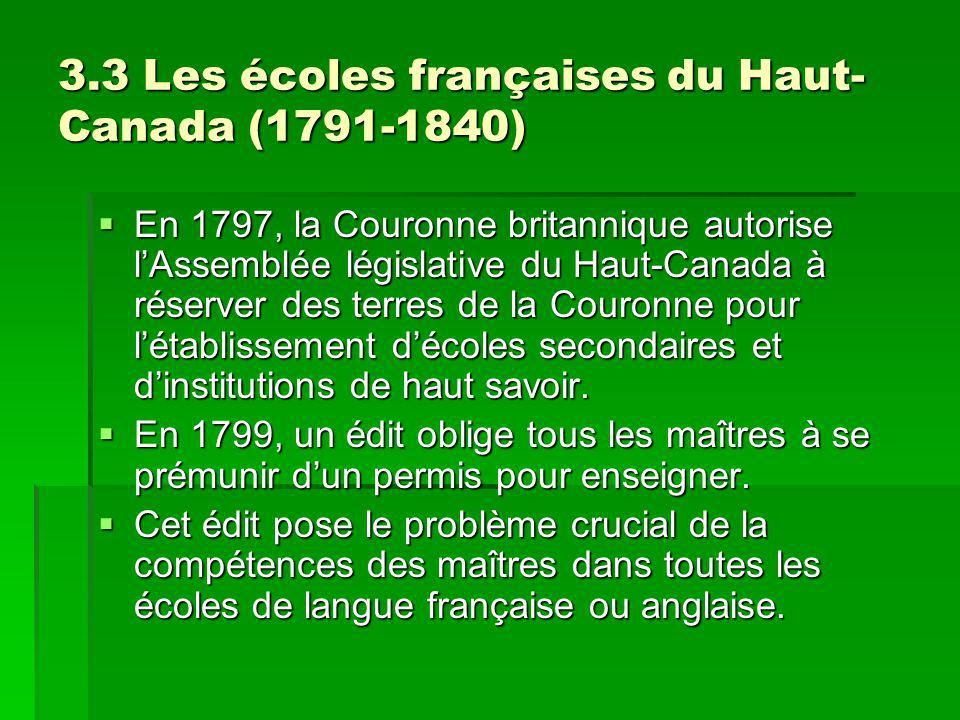 3.3 Les écoles françaises du Haut- Canada (1791-1840) En 1797, la Couronne britannique autorise lAssemblée législative du Haut-Canada à réserver des terres de la Couronne pour létablissement décoles secondaires et dinstitutions de haut savoir.