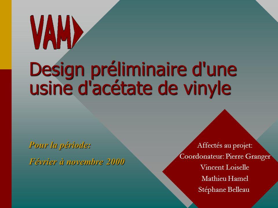 Design préliminaire d'une usine d'acétate de vinyle Affectés au projet: Coordonateur: Pierre Granger Vincent Loiselle Mathieu Hamel Stéphane Belleau P