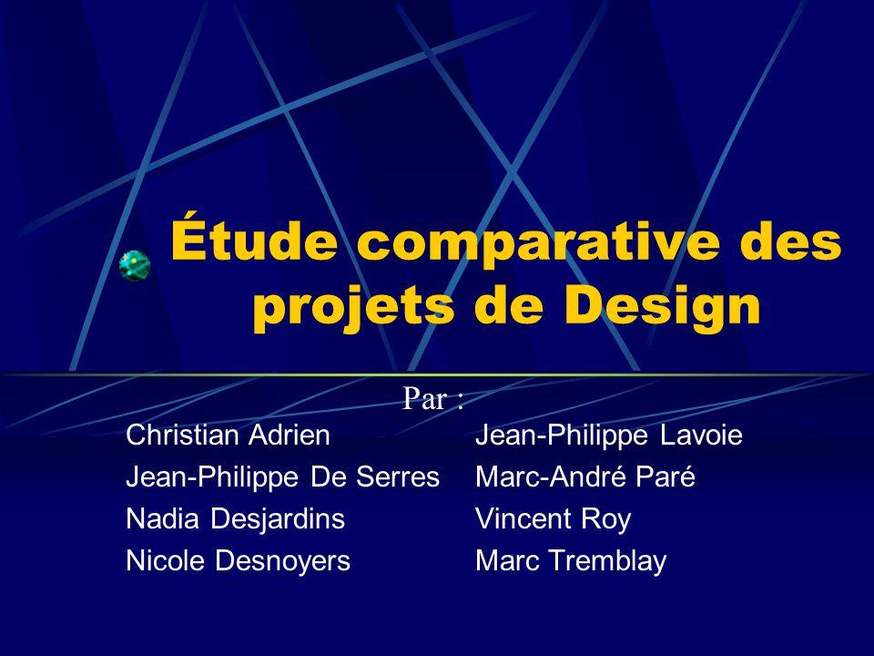 Étude comparative des projets de Design Christian AdrienJean-Philippe Lavoie Jean-Philippe De SerresMarc-André Paré Nadia DesjardinsVincent Roy Nicole DesnoyersMarc Tremblay Par :