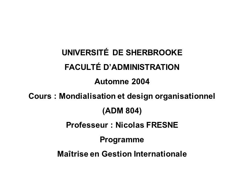 UNIVERSITÉ DE SHERBROOKE FACULTÉ DADMINISTRATION Automne 2004 Cours : Mondialisation et design organisationnel (ADM 804) Professeur : Nicolas FRESNE P