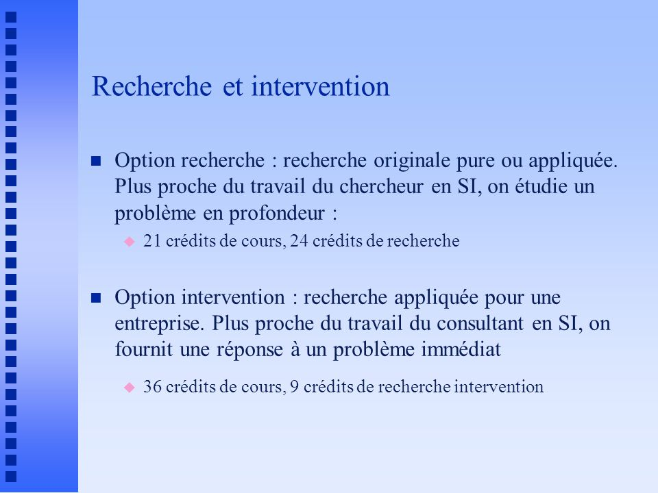 Recherche et intervention n Option recherche : recherche originale pure ou appliquée. Plus proche du travail du chercheur en SI, on étudie un problème