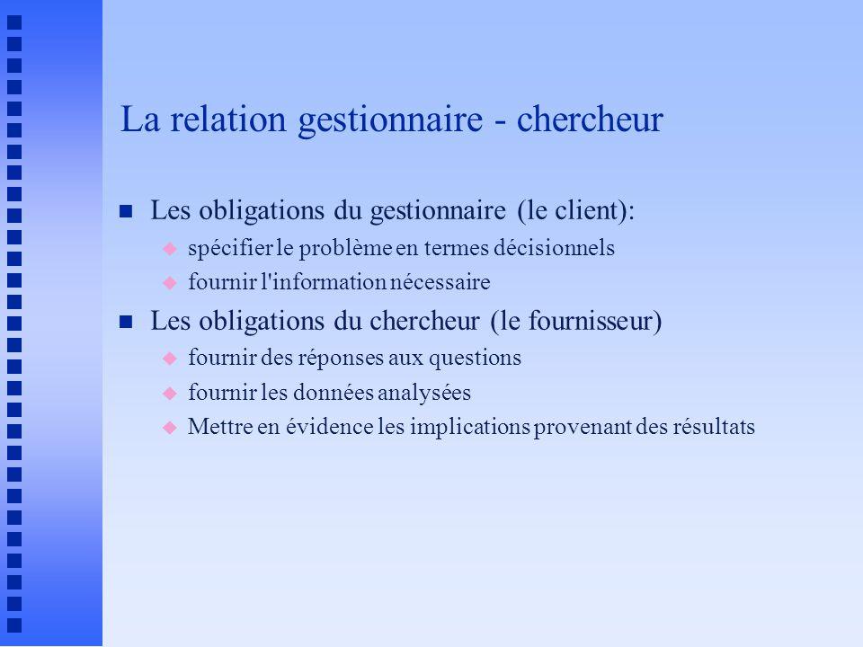 La relation gestionnaire - chercheur n Les obligations du gestionnaire (le client): u spécifier le problème en termes décisionnels u fournir l'informa