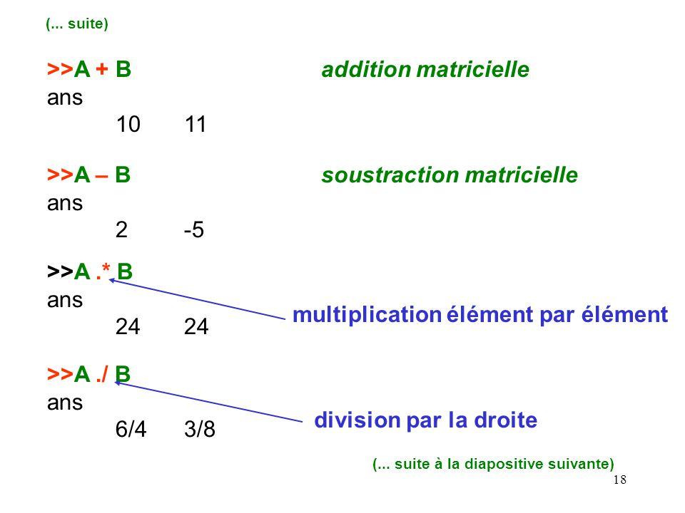 18 >>A + Baddition matricielle ans 1011 (... suite) >>A – Bsoustraction matricielle ans 2-5 >>A.* B ans24 >>A./ B ans 6/43/8 multiplication élément pa