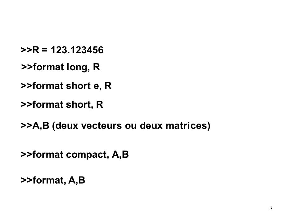 3 >>R = 123.123456 >>format long, R >>format short e, R >>format short, R >>A,B (deux vecteurs ou deux matrices) >>format compact, A,B >>format, A,B
