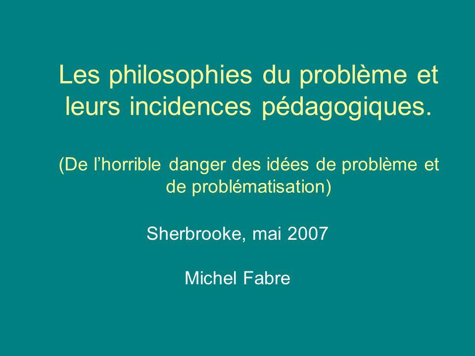 Les philosophies du problème et leurs incidences pédagogiques. (De lhorrible danger des idées de problème et de problématisation) Sherbrooke, mai 2007