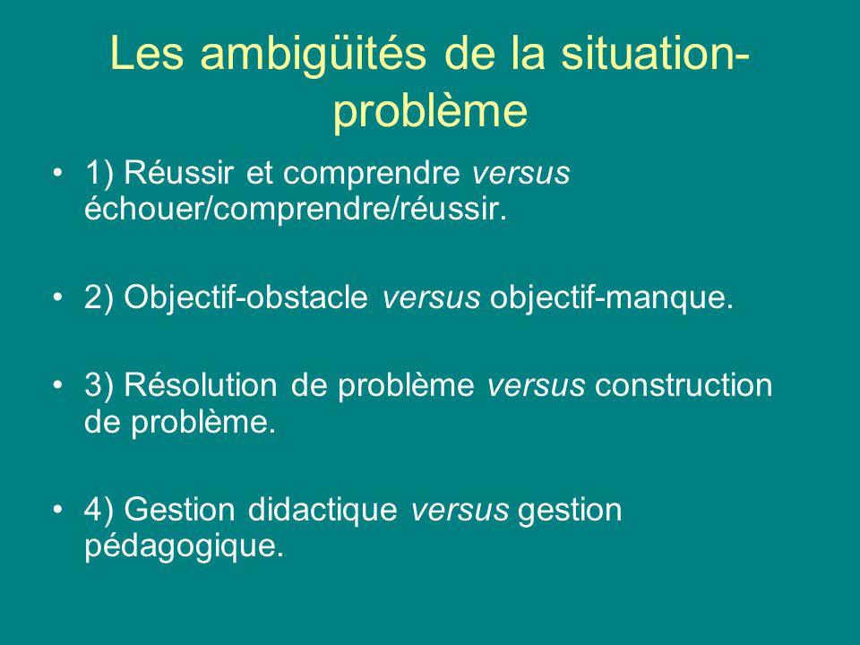 Les ambigüités de la situation- problème 1) Réussir et comprendre versus échouer/comprendre/réussir. 2) Objectif-obstacle versus objectif-manque. 3) R