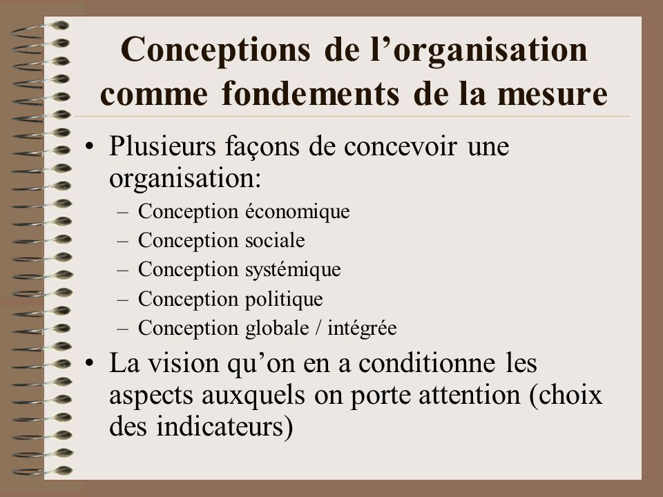 Conceptions de lorganisation comme fondements de la mesure Plusieurs façons de concevoir une organisation: –Conception économique –Conception sociale